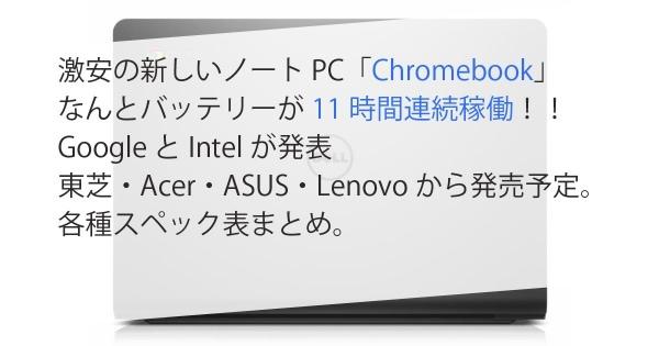 激安の新しいノートPC「Chromebook」なんとバッテリーが11時間連続稼働!!GoogleとIntelが発表 東芝・Acer・ASUS・Lenovoから発売予定。& 各種スペック表まとめ。