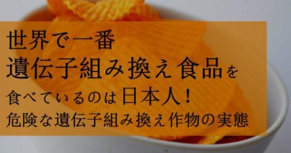 再掲分 <これも目を背け耳を塞ぐ・・・事実なんだよね>世界で一番 遺伝子組み換え食品を食べているのは日本人!市場に出回る危険な遺伝子組み換え作物の実態