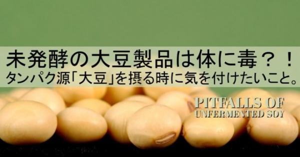 未発酵の大豆製品は体に毒?!貴重なタンパク源「大豆」を摂る時に気を付けたいこと。
