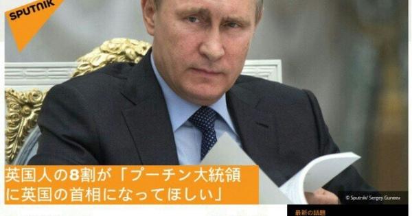 <どこまで・・・信憑性が?> 英国市民の8割がロシア大統領ウラジーミル・プーチン氏に英国の首相になってほしいと思っている。Daily Expressによる調査で明らかになった・・・<でも、世界中が社会の支配体制の返還を望んでる!!>