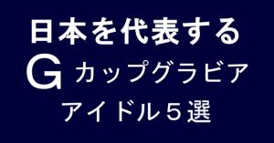 日本を代表するGカップグラビアアイドル5選