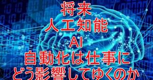 将来、人工知能 AI、自動化は仕事にどう影響してゆくのか