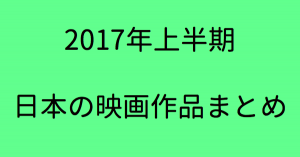 【2017年上半期】1~6月に公開された日本の映画作品一覧【邦画まとめ】