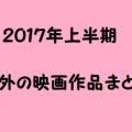 【2017年上半期】1~6月に公開された海外の映画作品一覧【海外映画まとめ】