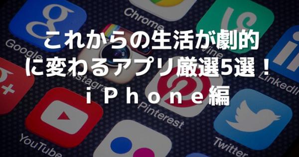 これからの生活が劇的に変わるアプリ厳選5選!iPhone編