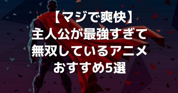 【マジで爽快】主人公が最強すぎて無双しているアニメおすすめ5選