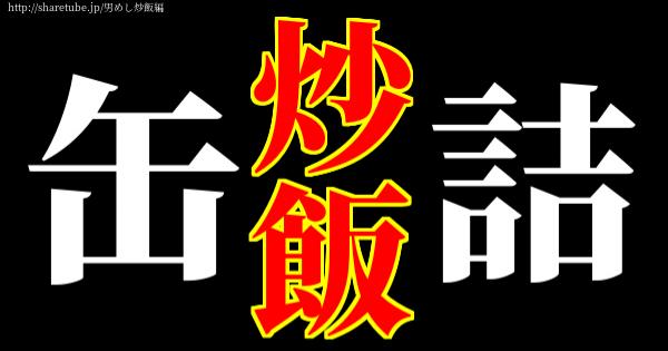 【男めし炒飯編】缶詰で作る炒飯!|オイルサーディン|ホタテ缶|お豆|オーソドックスな缶詰|などなど10種類の缶詰で65皿!