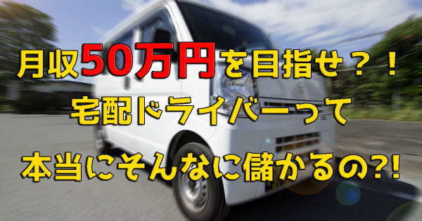 【高収入】宅配ドライバーは月50万円以上稼げるのか?!