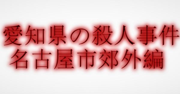 【愛知県】あなたの住んでる地域で起きた殺人事件【名古屋近郊編】