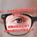 パソコン・スマホを長時間使用する人は要注意!老眼の症状とは?老眼の原因と対策まとめ