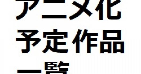 アニメ化決定/予定/企画進行中作品(時期未定)一覧