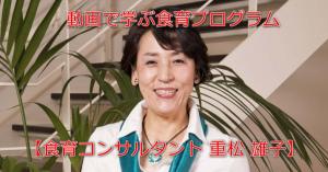 動画で学ぶ食育プログラム 【食育コンサルタント 重松 雄子】